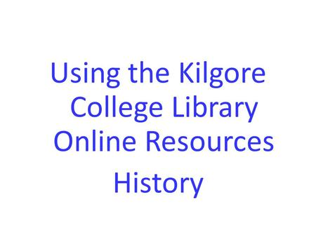 Using the Kilgore College Library Online Resources History.
