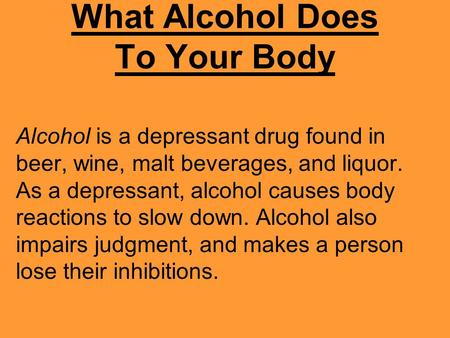 What Alcohol Does To Your Body Alcohol is a depressant drug found in beer, wine, malt beverages, and liquor. As a depressant, alcohol causes body reactions.
