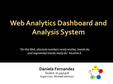 Web Analytics Dashboard and Analysis System Daniela Fernandez Student Id 41371518 Supervisor: Michael Johnson 'On the Web, absolute numbers rarely matter,
