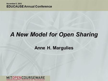 A New Model for Open Sharing Anne H. Margulies November 5, 2003 EDUCAUSE Annual Conference.