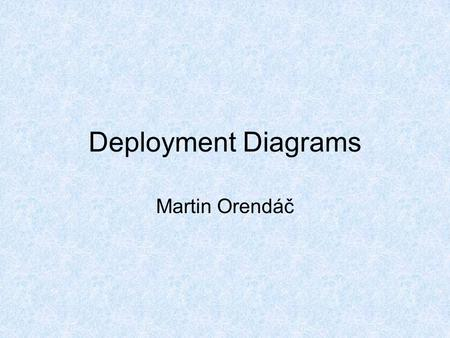Deployment Diagrams Martin Orendáč. Deployment Diagrams A deployment diagram in the Unified Modeling Language models the physical deployment of artifacts.