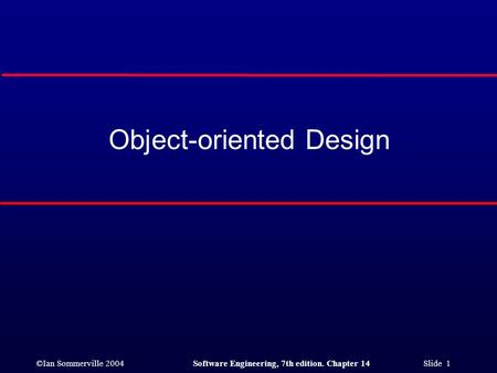 ©Ian Sommerville 2004Software Engineering, 7th edition. Chapter 14 Slide 1 Object-oriented Design.
