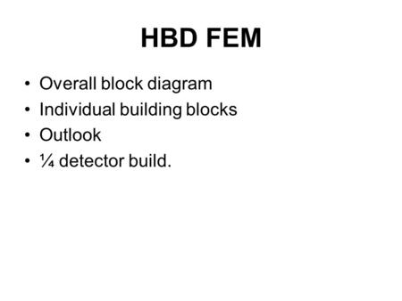 HBD FEM Overall block diagram Individual building blocks Outlook ¼ detector build.