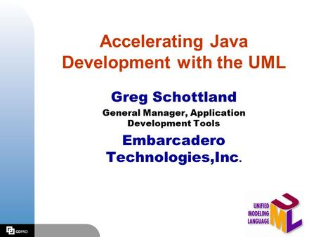 Accelerating Java Development with the UML Greg Schottland General Manager, Application Development Tools Embarcadero Technologies,Inc.