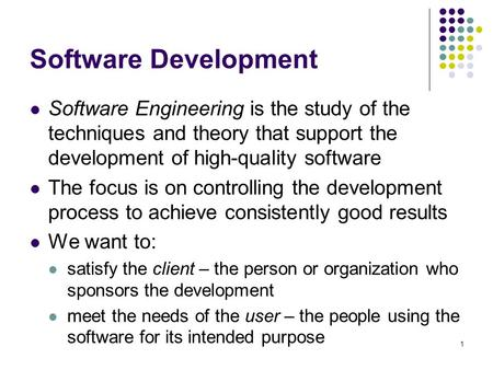 1 Software Development Software Engineering is the study of the techniques and theory that support the development of high-quality software The focus is.