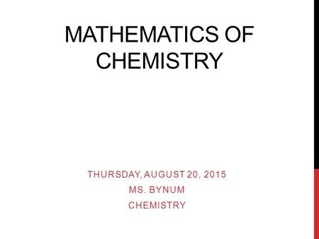 MATHEMATICS OF CHEMISTRY THURSDAY, AUGUST 20, 2015 MS. BYNUM CHEMISTRY.