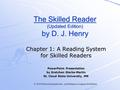 © 2005 Pearson Education Inc., publishing as Longman Publishers The Skilled Reader (Updated Edition) by D. J. Henry Chapter 1: A Reading System for Skilled.