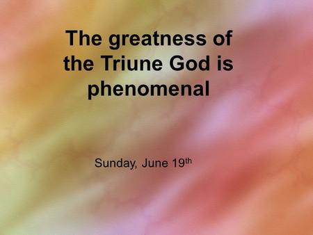 The greatness of the Triune God is phenomenal Sunday, June 19 th.