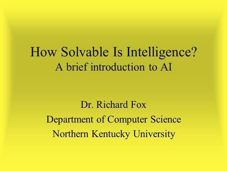 How Solvable Is Intelligence? A brief introduction to AI Dr. Richard Fox Department of Computer Science Northern Kentucky University.