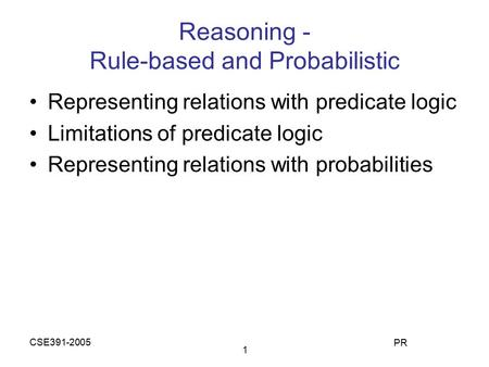 CSE391-2005 PR 1 Reasoning - Rule-based and Probabilistic Representing relations with predicate logic Limitations of predicate logic Representing relations.