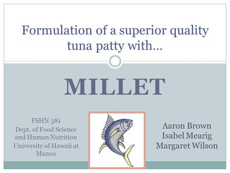 MILLET Formulation of a superior quality tuna patty with… Aaron Brown Isabel Mearig Margaret Wilson FSHN 381 Dept. of Food Science and Human Nutrition.
