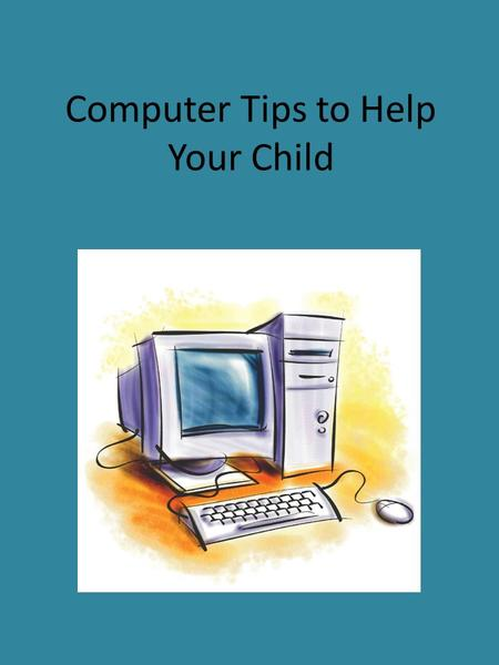 Computer Tips to Help Your Child. How to use the computer correctly! It is important that we follow all rules when using the computer. If you ever have.