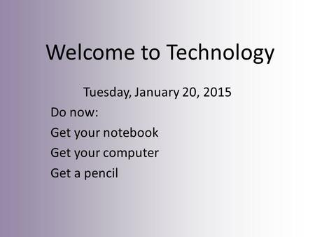 Welcome to Technology Tuesday, January 20, 2015 Do now: Get your notebook Get your computer Get a pencil.
