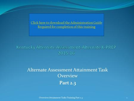 Alternate Assessment Attainment Task Overview Part 2.3 Click here to download the Administration Guide Required for completion of this training 1Overview/Attainment.