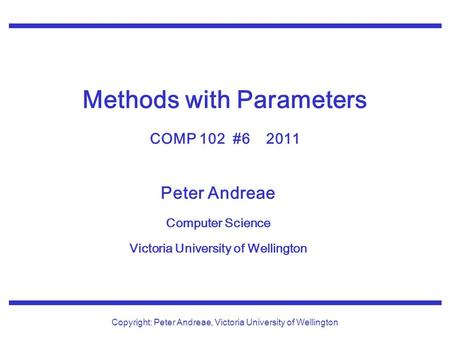 Peter Andreae Computer Science Victoria University of Wellington Copyright: Peter Andreae, Victoria University of Wellington Methods with Parameters COMP.