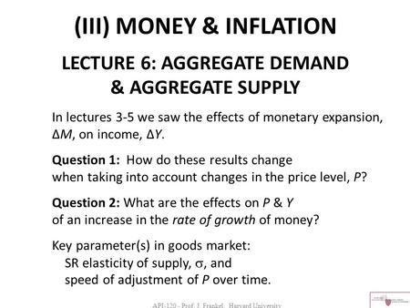 API-120 - Prof. J. Frankel, Harvard University (III) MONEY & INFLATION LECTURE 6: AGGREGATE DEMAND & AGGREGATE SUPPLY In lectures 3-5 we saw the effects.
