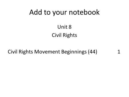 Add to your notebook Unit 8 Civil Rights Civil Rights Movement Beginnings (44)1.