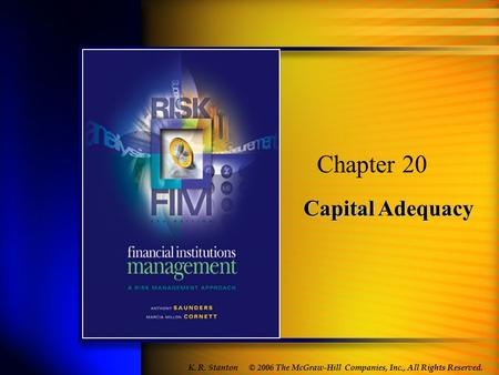 Capital Adequacy Chapter 20 © 2006 The McGraw-Hill Companies, Inc., All Rights Reserved. K. R. Stanton.