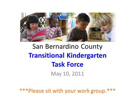 San Bernardino County Transitional Kindergarten Task Force May 10, 2011 ***Please sit with your work group.***