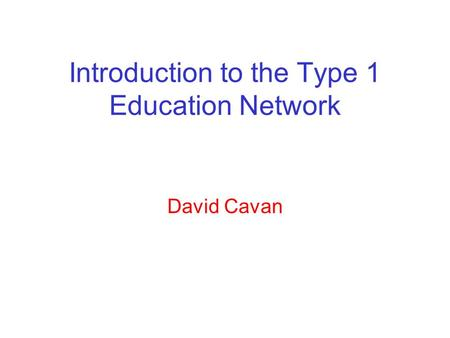 Introduction to the Type 1 Education Network David Cavan.