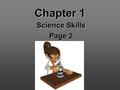 Chapter 1 Science Skills Page 2. 1.1 Science - system of knowledge & methods used to find it Begins w/ curiosity…ends w/ discovery Curiosity provides.