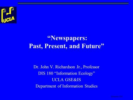 "Richardson-2008 ""Newspapers: Past, Present, and Future"" Dr. John V. Richardson Jr., Professor DIS 180 ""Information Ecology"" UCLA GSE&IS Department of Information."