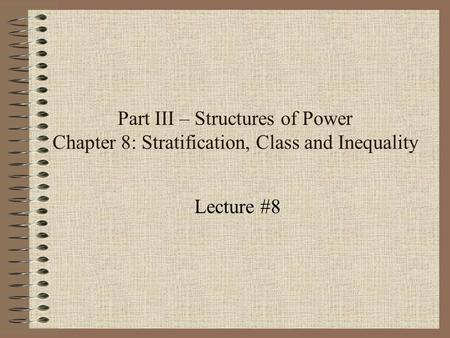 Part III – Structures of Power Chapter 8: Stratification, Class and Inequality Lecture #8.