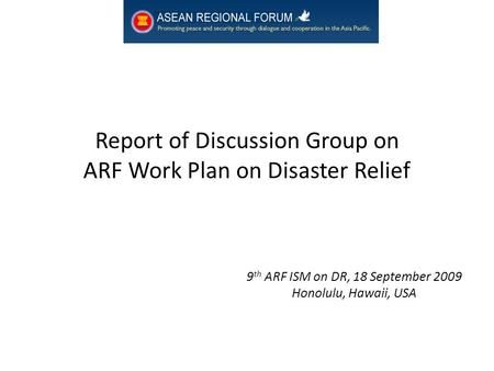 Report of Discussion Group on ARF Work Plan on Disaster Relief 9 th ARF ISM on DR, 18 September 2009 Honolulu, Hawaii, USA.