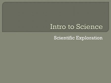 Scientific Exploration.  Science-the human effort to understand the national world  Nature of Science- the values and beliefs behind science and scientific.