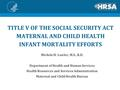 TITLE V OF THE SOCIAL SECURITY ACT MATERNAL AND CHILD HEALTH INFANT MORTALITY EFFORTS Michele H. Lawler, M.S., R.D. Department of Health and Human Services.