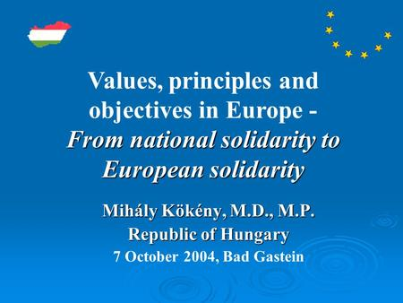 Mihály Kökény, M.D., M.P. Republic of Hungary 7 October 2004, Bad Gastein From national solidarity to European solidarity Values, principles and objectives.