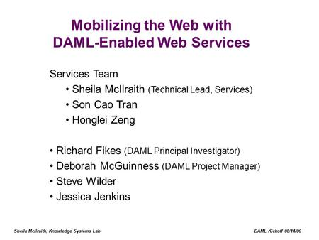 Sheila McIlraith, Knowledge Systems Lab DAML Kickoff 08/14/00 Mobilizing the Web with DAML-Enabled Web Services Services Team Sheila McIlraith (Technical.