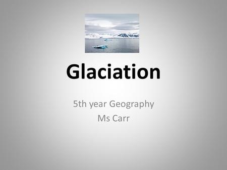 Glaciation 5th year Geography Ms Carr. Learning Intention Visualise what glaciation is. Name and briefly explain the formation of glacial landforms. Recognise.