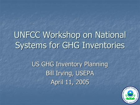 UNFCC Workshop on National Systems for GHG Inventories US GHG Inventory Planning Bill Irving, USEPA April 11, 2005.