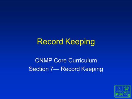 Record Keeping CNMP Core Curriculum Section 7— Record Keeping.