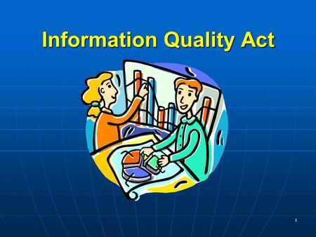 1 Information Quality Act. Purpose- after this course you will be able to… define what is the Information Quality Act define what is the Information Quality.