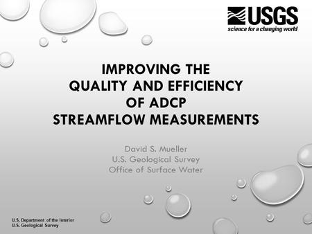 U.S. Department of the Interior U.S. Geological Survey IMPROVING THE QUALITY AND EFFICIENCY OF ADCP STREAMFLOW MEASUREMENTS David S. Mueller U.S. Geological.