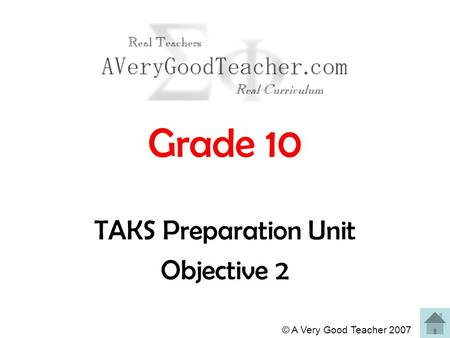 © A Very Good Teacher 2007 Grade 10 TAKS Preparation Unit Objective 2.