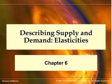 McGraw-Hill/Irwin © 2004 The McGraw-Hill Companies, Inc., All Rights Reserved. Describing Supply and Demand: Elasticities Chapter 6.
