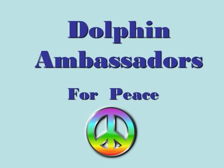 Dolphin Ambassadors For Peace. A Conflict Resolution Program using the Dean and JoJo Anti-bullying DVD.