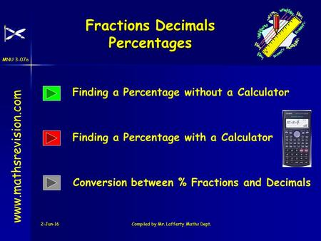 MNU 3-07a 2-Jun-16Compiled by Mr. Lafferty Maths Dept. Fractions Decimals Percentages www.mathsrevision.com Conversion between % Fractions and Decimals.