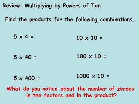 Review: Multiplying by Powers of Ten Find the products for the following combinations. 5 x 4 = 5 x 40 = 5 x 400 = 10 x 10 = 100 x 10 = 1000 x 10 = What.