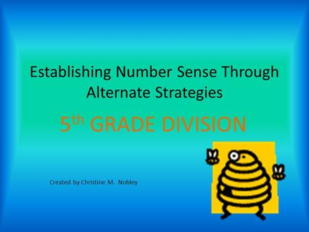 Establishing Number Sense Through Alternate Strategies 5 th GRADE DIVISION Created by Christine M. Nobley.