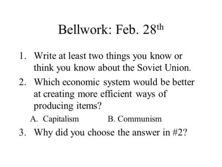 Bellwork: Feb. 28 th 1.Write at least two things you know or think you know about the Soviet Union. 2.Which economic system would be better at creating.