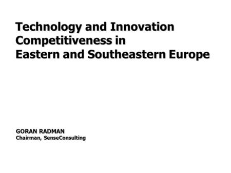 GORAN RADMAN Chairman, SenseConsulting Technology and Innovation Competitiveness in Eastern and Southeastern Europe.