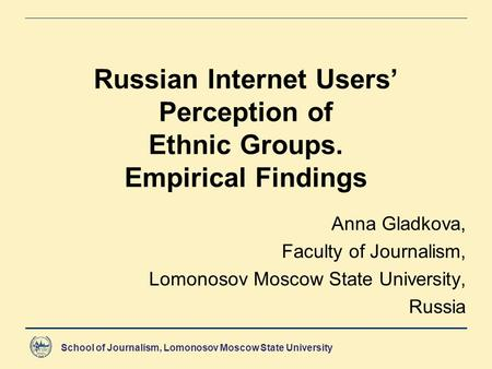 School of Journalism, Lomonosov Moscow State University Russian Internet Users' Perception of Ethnic Groups. Empirical Findings Anna Gladkova, Faculty.