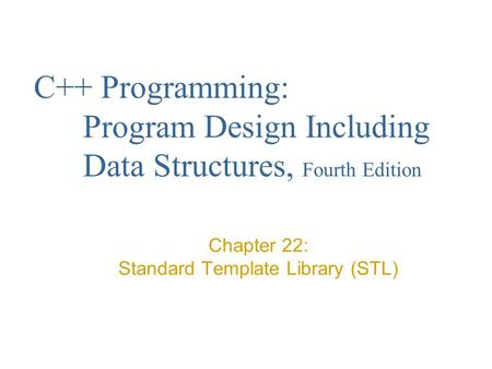 C++ Programming: Program Design Including Data Structures, Fourth Edition Chapter 22: Standard Template Library (STL)