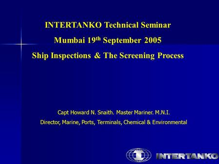 INTERTANKO Technical Seminar Mumbai 19 th September 2005 Ship Inspections & The Screening Process Capt Howard N. Snaith. Master Mariner. M.N.I. Director,