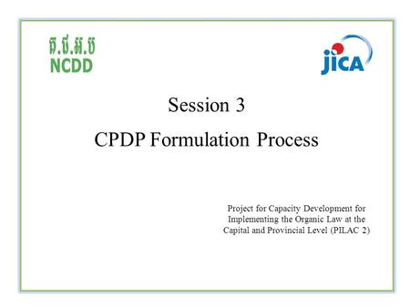 Session 3 CPDP Formulation Process Project for Capacity Development for Implementing the Organic Law at the Capital and Provincial Level (PILAC 2)