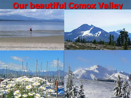 Our beautiful Comox Valley. 1986 to 2007 Population more than doubled in the last 30 years Average annual increase 2.43%, that means 1650 more people.